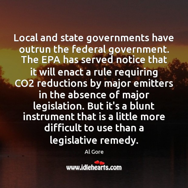 Local and state governments have outrun the federal government. The EPA has Al Gore Picture Quote