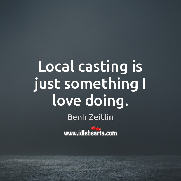 Image, Local casting is just something I love doing.