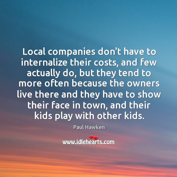 Local companies don't have to internalize their costs, and few actually do, Paul Hawken Picture Quote