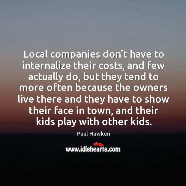 Local companies don't have to internalize their costs Paul Hawken Picture Quote
