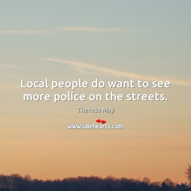 Local people do want to see more police on the streets. Theresa May Picture Quote