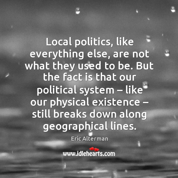 Local politics, like everything else, are not what they used to be. Eric Alterman Picture Quote