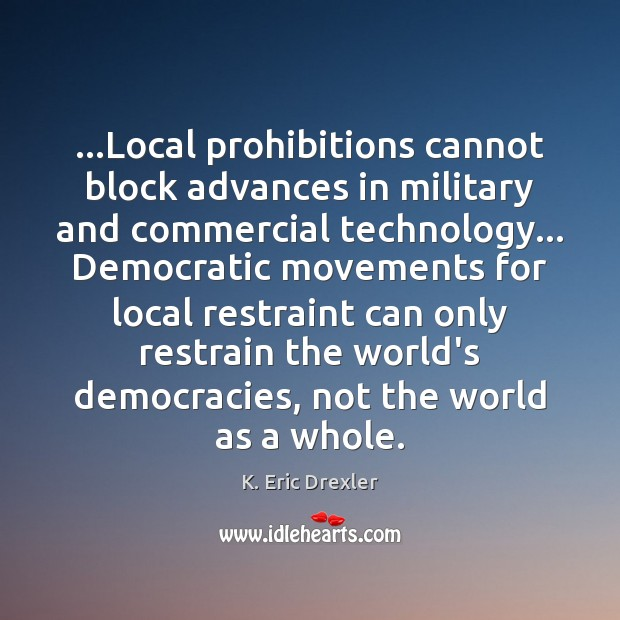 …Local prohibitions cannot block advances in military and commercial technology… Democratic movements K. Eric Drexler Picture Quote