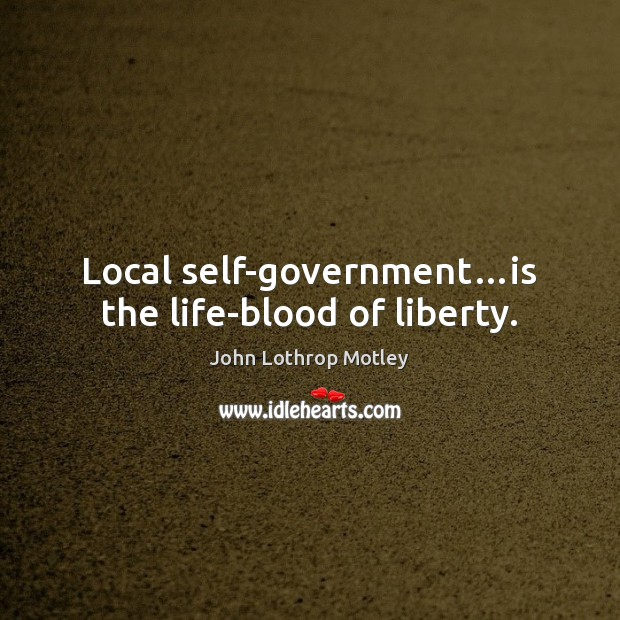Local self-government…is the life-blood of liberty. John Lothrop Motley Picture Quote