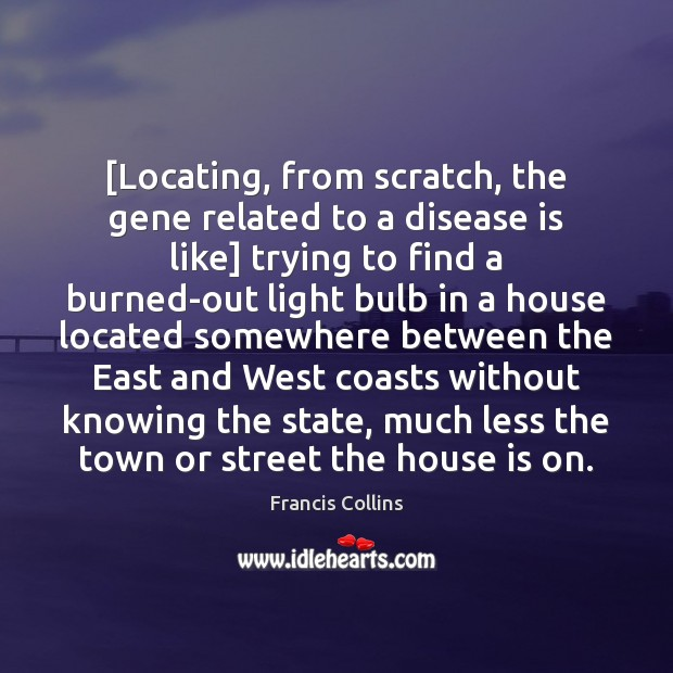 [Locating, from scratch, the gene related to a disease is like] trying Francis Collins Picture Quote