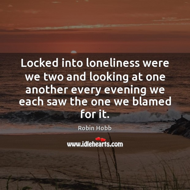 Locked into loneliness were we two and looking at one another every Robin Hobb Picture Quote