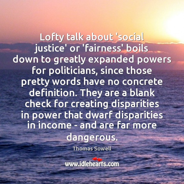 Lofty talk about 'social justice' or 'fairness' boils down to greatly expanded Thomas Sowell Picture Quote