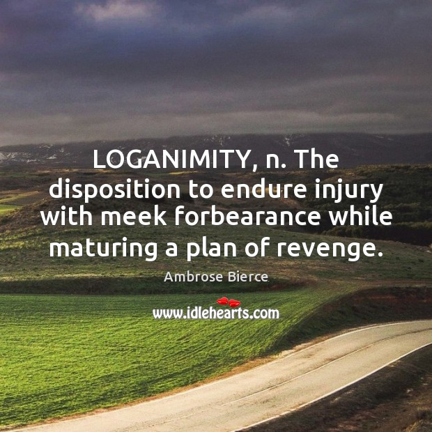 LOGANIMITY, n. The disposition to endure injury with meek forbearance while maturing Image