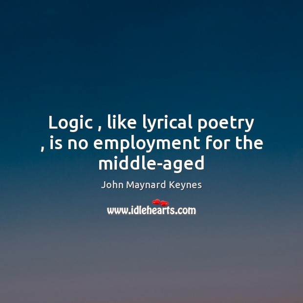 Logic , like lyrical poetry , is no employment for the middle-aged Image