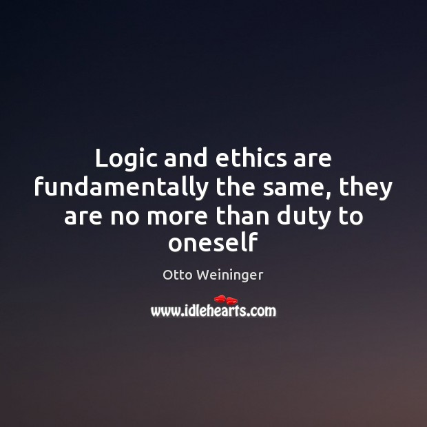 Logic and ethics are fundamentally the same, they are no more than duty to oneself Otto Weininger Picture Quote