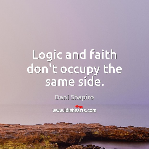 Logic and faith don't occupy the same side. Dani Shapiro Picture Quote