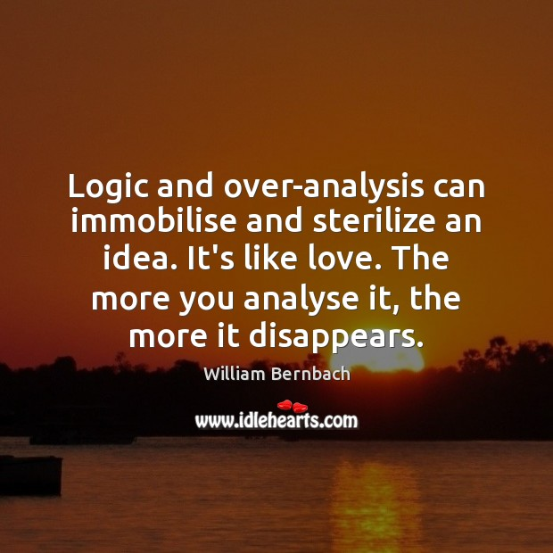 Logic and over-analysis can immobilise and sterilize an idea. It's like love. William Bernbach Picture Quote