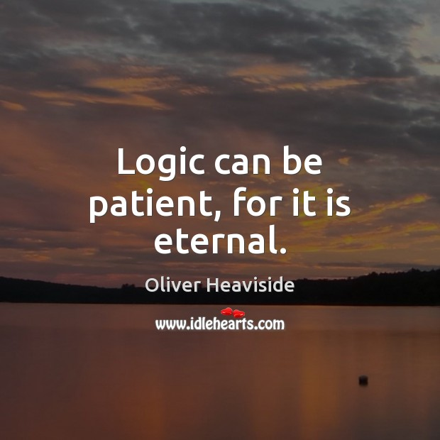 Logic can be patient, for it is eternal. Image