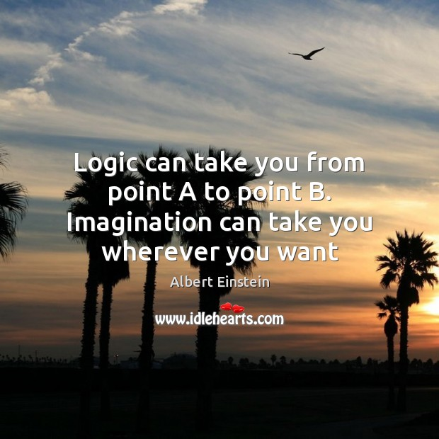 Image, Logic can take you from point A to point B. Imagination can take you wherever you want