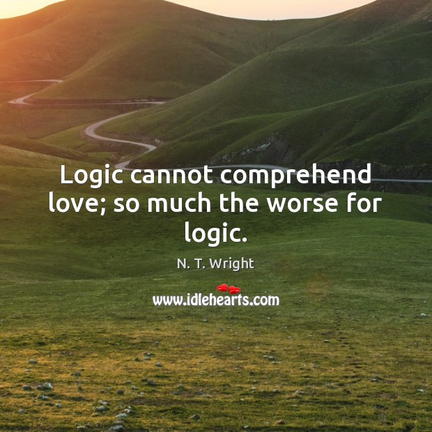 Logic cannot comprehend love; so much the worse for logic. Logic Quotes Image