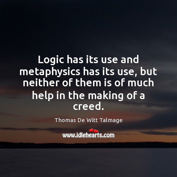 Logic has its use and metaphysics has its use, but neither of Thomas De Witt Talmage Picture Quote