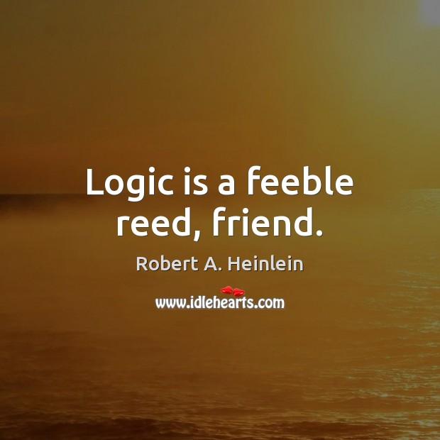 Logic is a feeble reed, friend. Image