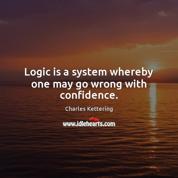 Logic is a system whereby one may go wrong with confidence. Charles Kettering Picture Quote