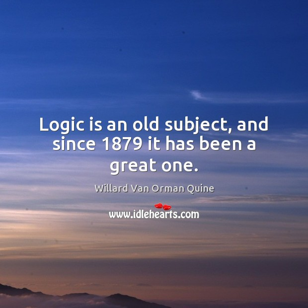 Logic is an old subject, and since 1879 it has been a great one. Willard Van Orman Quine Picture Quote