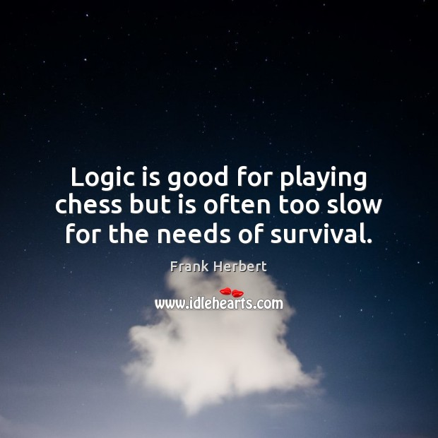 Logic is good for playing chess but is often too slow for the needs of survival. Frank Herbert Picture Quote