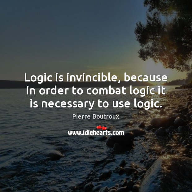 Logic is invincible, because in order to combat logic it is necessary to use logic. Image
