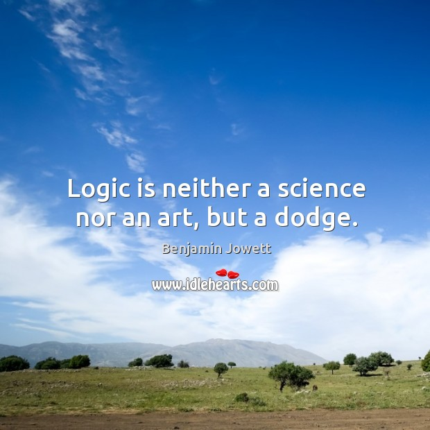 Logic is neither a science nor an art, but a dodge. Benjamin Jowett Picture Quote