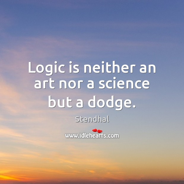 Image, Logic is neither an art nor a science but a dodge.