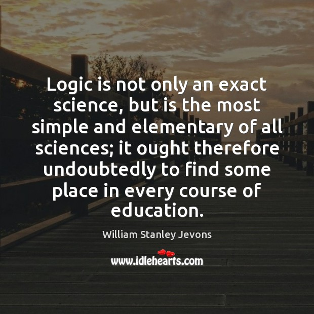Logic is not only an exact science, but is the most simple William Stanley Jevons Picture Quote