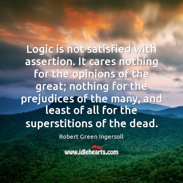 Logic is not satisfied with assertion. It cares nothing for the opinions Image