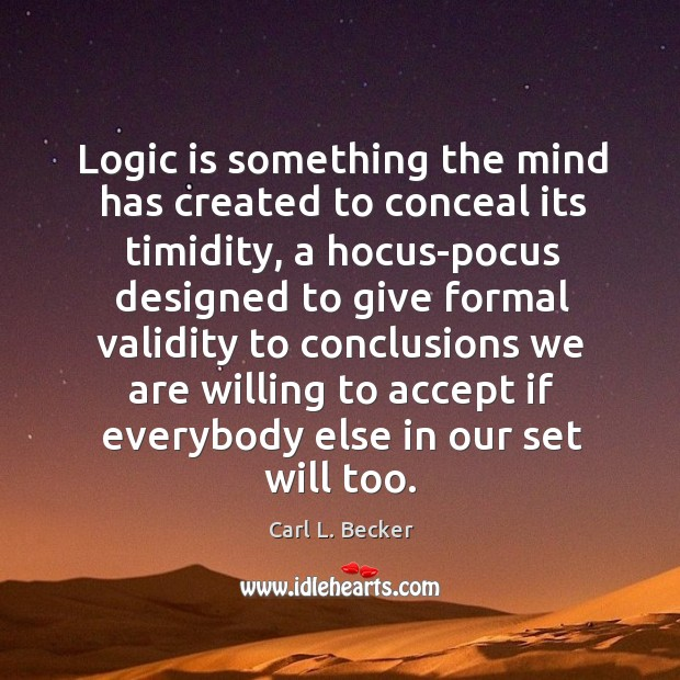 Logic is something the mind has created to conceal its timidity, a Image