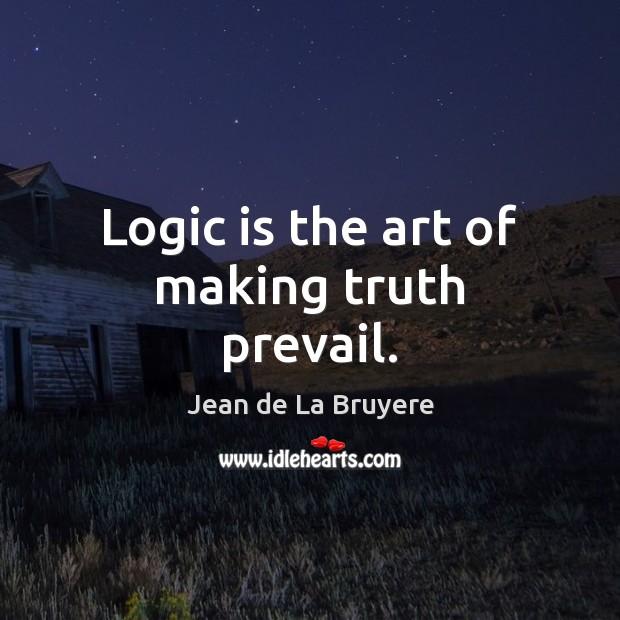 Logic is the art of making truth prevail. Jean de La Bruyere Picture Quote
