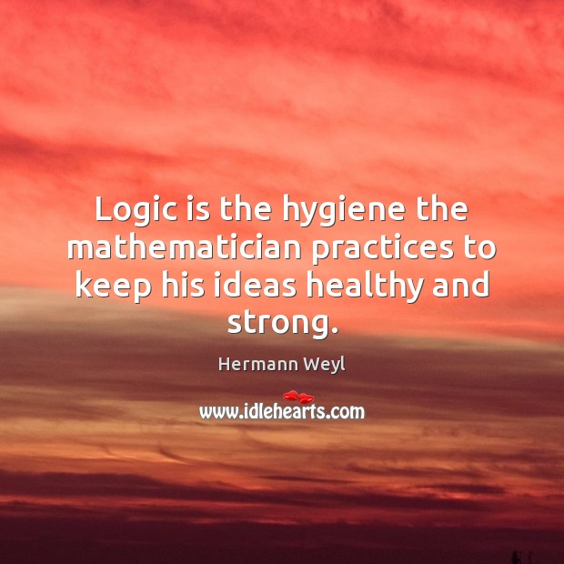 Logic is the hygiene the mathematician practices to keep his ideas healthy and strong. Image
