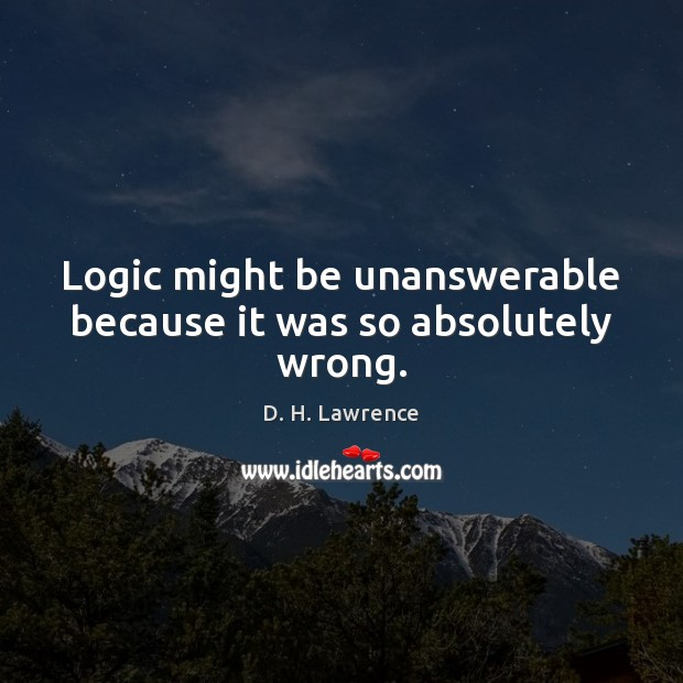 Logic might be unanswerable because it was so absolutely wrong. D. H. Lawrence Picture Quote