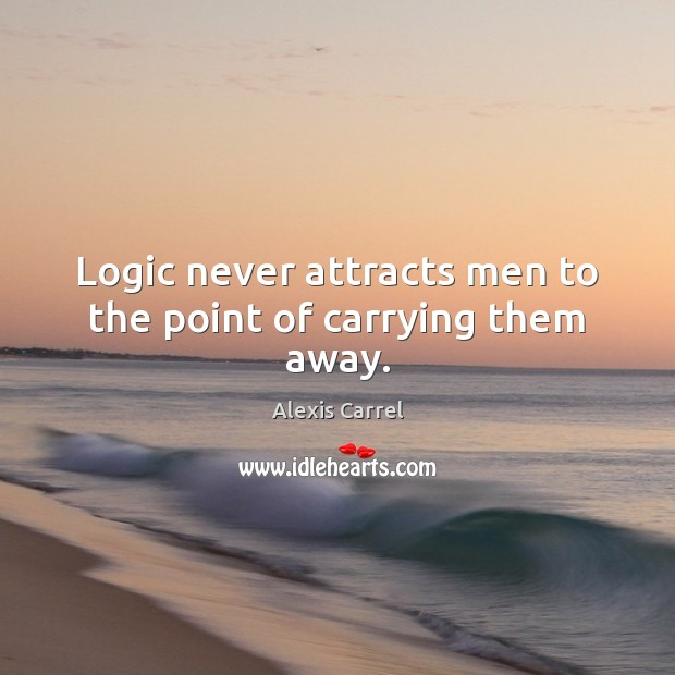 Image, Logic never attracts men to the point of carrying them away.
