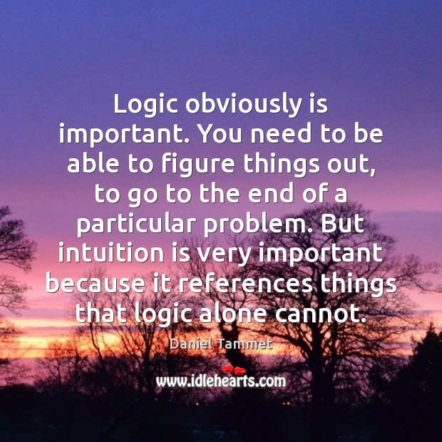 Logic obviously is important. You need to be able to figure things Logic Quotes Image