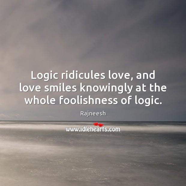 Image, Logic ridicules love, and love smiles knowingly at the whole foolishness of logic.