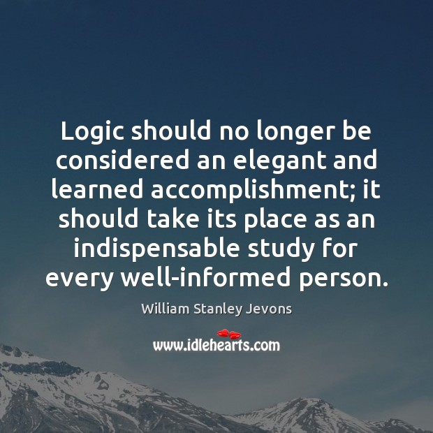 Logic should no longer be considered an elegant and learned accomplishment; it Logic Quotes Image