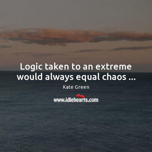 Logic taken to an extreme would always equal chaos … Image