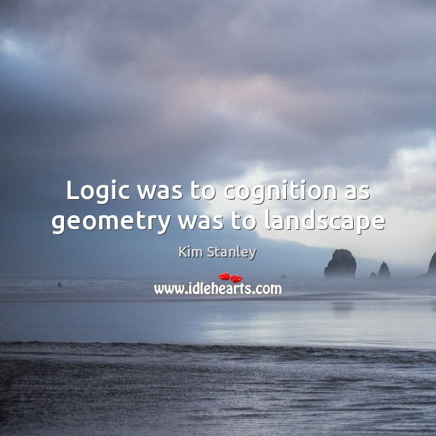 Logic was to cognition as geometry was to landscape Logic Quotes Image