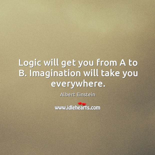 Image about Logic will get you from a to b. Imagination will take you everywhere.