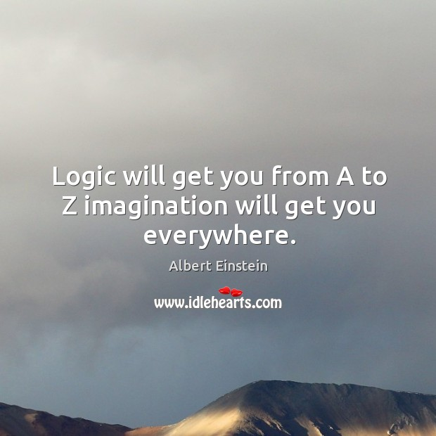 Image, Logic will get you from a to z imagination will get you everywhere.