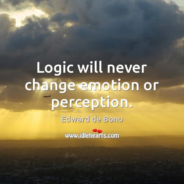 Logic will never change emotion or perception. Edward de Bono Picture Quote