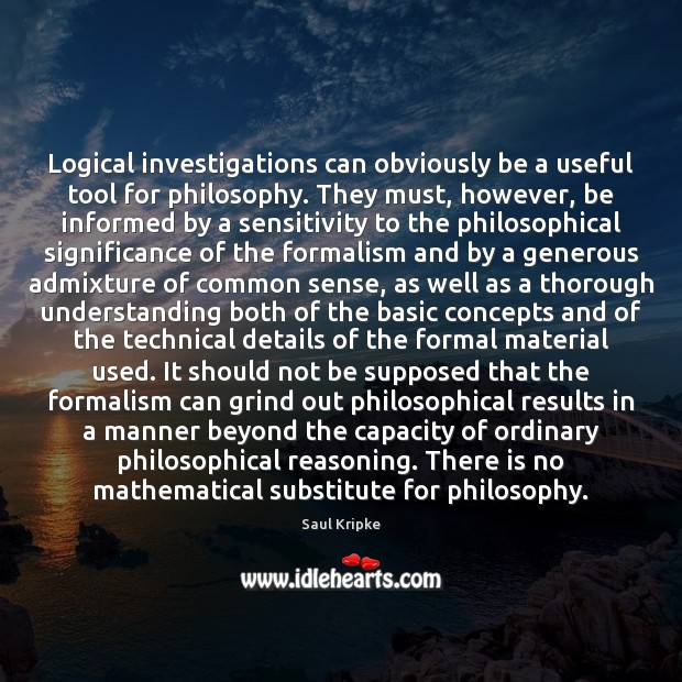 Logical investigations can obviously be a useful tool for philosophy. They must, Image