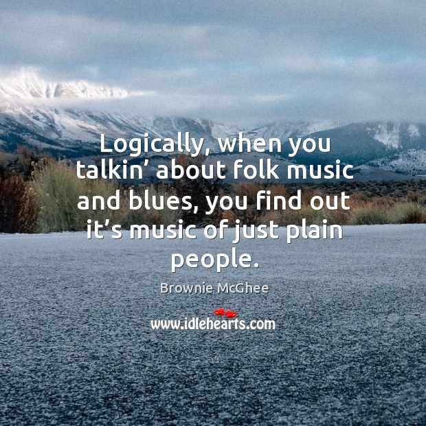 Image, Logically, when you talkin' about folk music and blues, you find out it's music of just plain people.