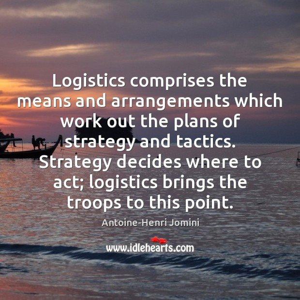 Image, Logistics comprises the means and arrangements which work out the plans of