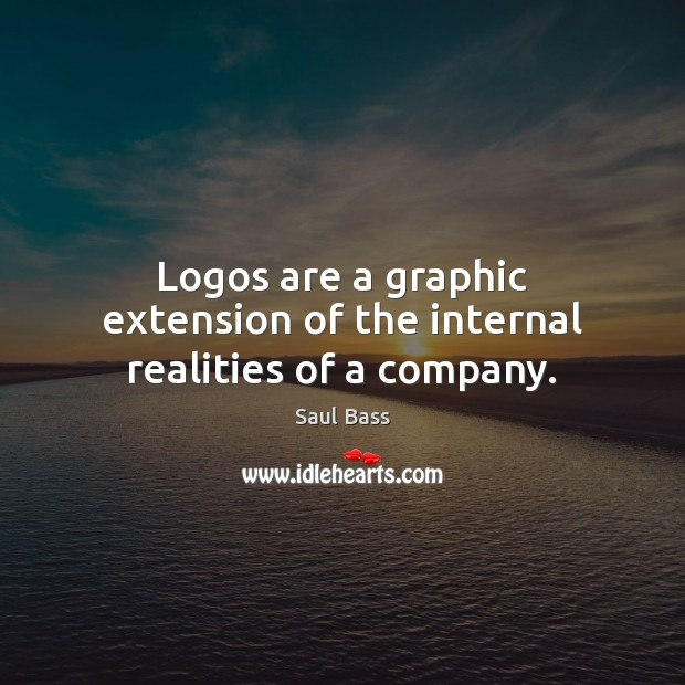 Logos are a graphic extension of the internal realities of a company. Saul Bass Picture Quote