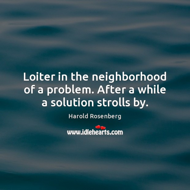 Loiter in the neighborhood of a problem. After a while a solution strolls by. Image
