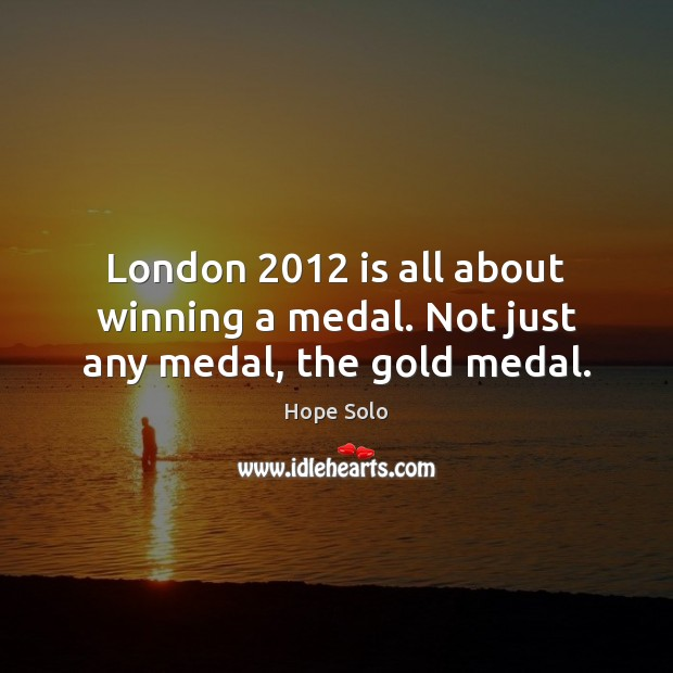 London 2012 is all about winning a medal. Not just any medal, the gold medal. Image