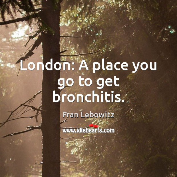 London: A place you go to get bronchitis. Fran Lebowitz Picture Quote