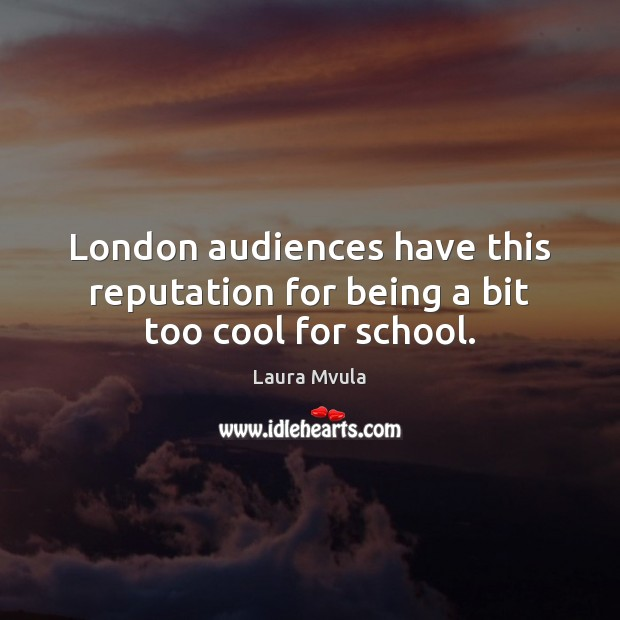 London audiences have this reputation for being a bit too cool for school. Laura Mvula Picture Quote
